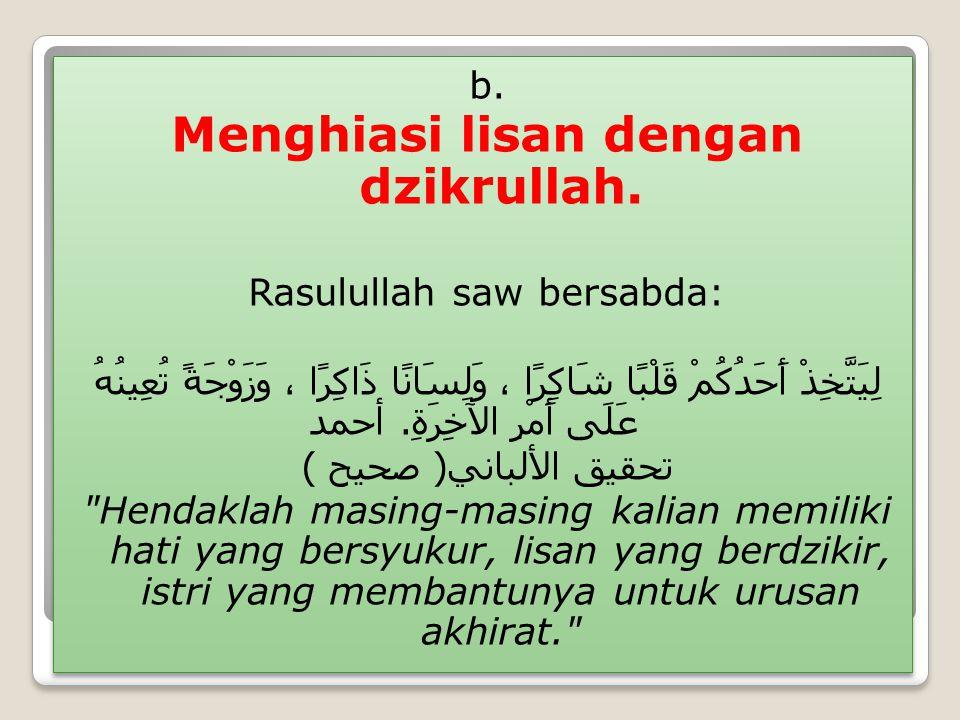 b. Menghiasi lisan dengan dzikrullah. Rasulullah saw bersabda: لِيَتَّخِذْ أَحَدُكُمْ قَلْبًا شَاكِرًا ، وَلِسَانًا ذَاكِرًا ، وَزَوْجَةً تُعِينُهُ عَ