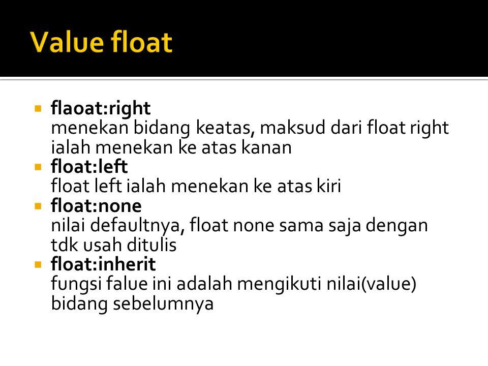  flaoat:right menekan bidang keatas, maksud dari float right ialah menekan ke atas kanan  float:left float left ialah menekan ke atas kiri  float:none nilai defaultnya, float none sama saja dengan tdk usah ditulis  float:inherit fungsi falue ini adalah mengikuti nilai(value) bidang sebelumnya