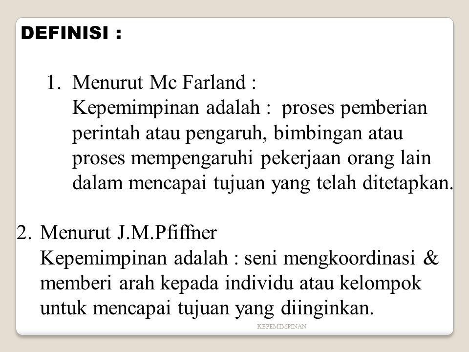 KEPEMIMPINAN DEFINISI : 1.Menurut Mc Farland : Kepemimpinan adalah : proses pemberian perintah atau pengaruh, bimbingan atau proses mempengaruhi peker