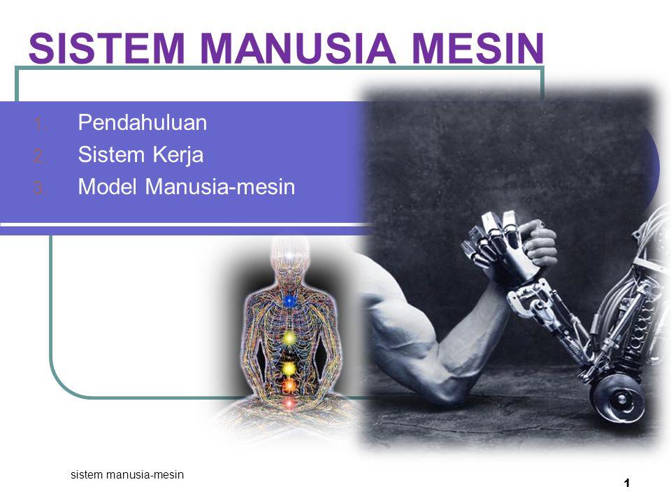 sistem manusia-mesin 1 SISTEM MANUSIA MESIN 1. Pendahuluan 2. Sistem Kerja 3. Model Manusia-mesin