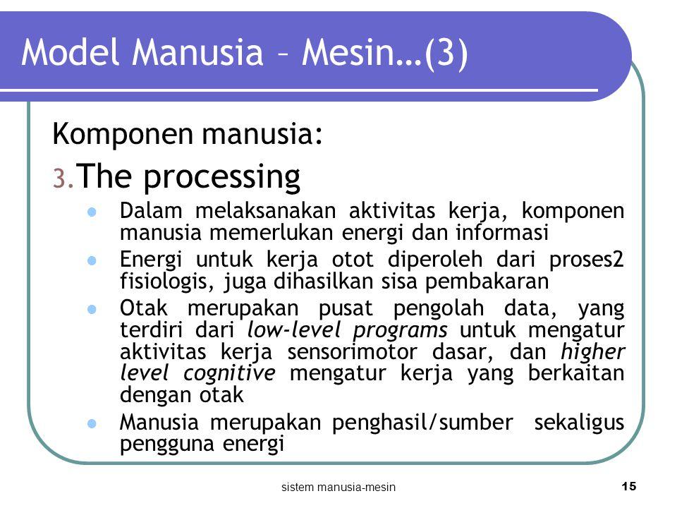 sistem manusia-mesin 15 Model Manusia – Mesin…(3) Komponen manusia: 3. The processing Dalam melaksanakan aktivitas kerja, komponen manusia memerlukan