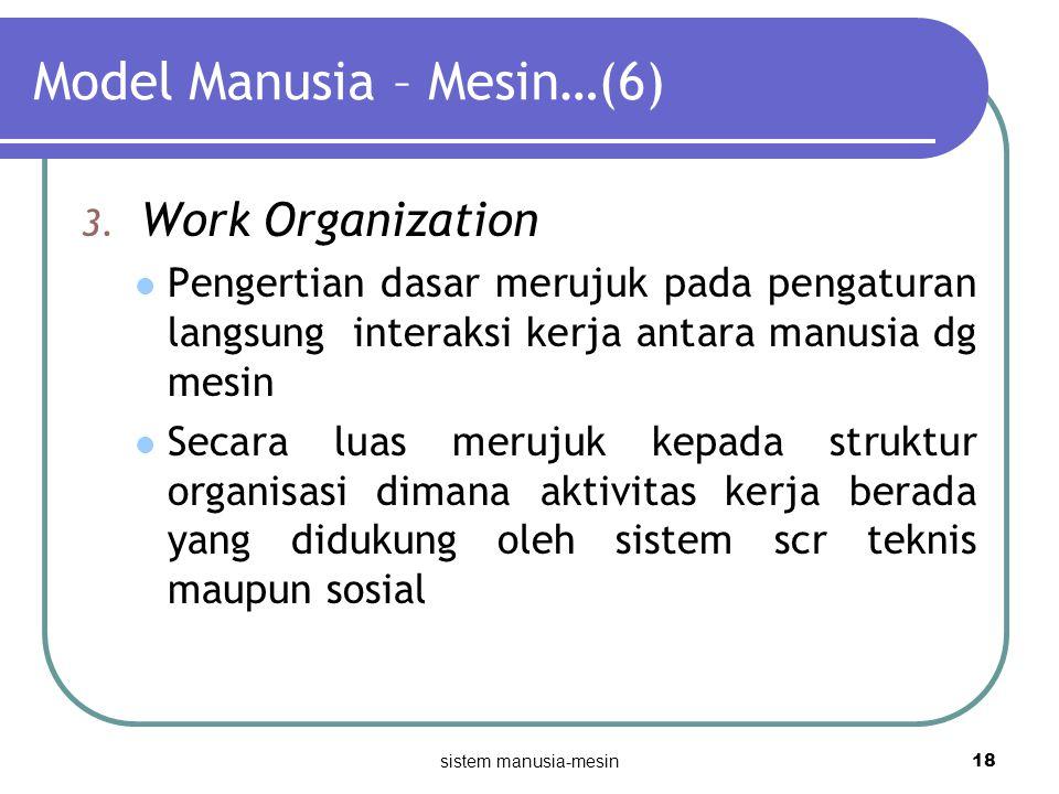 sistem manusia-mesin 18 Model Manusia – Mesin…(6) 3. Work Organization Pengertian dasar merujuk pada pengaturan langsung interaksi kerja antara manusi