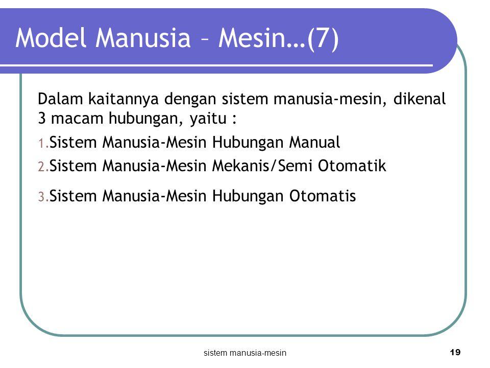 sistem manusia-mesin 19 Model Manusia – Mesin…(7) Dalam kaitannya dengan sistem manusia-mesin, dikenal 3 macam hubungan, yaitu : 1. Sistem Manusia-Mes