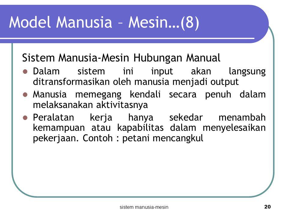 sistem manusia-mesin 20 Model Manusia – Mesin…(8) Sistem Manusia-Mesin Hubungan Manual Dalam sistem ini input akan langsung ditransformasikan oleh man