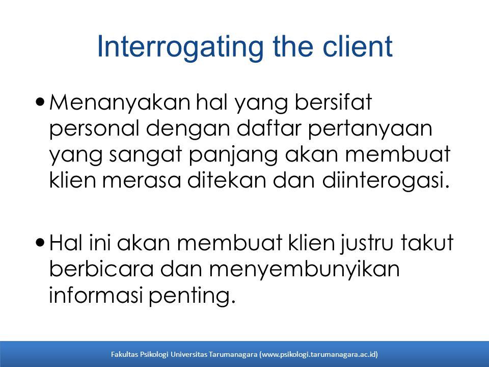 Interrogating the client Menanyakan hal yang bersifat personal dengan daftar pertanyaan yang sangat panjang akan membuat klien merasa ditekan dan diin