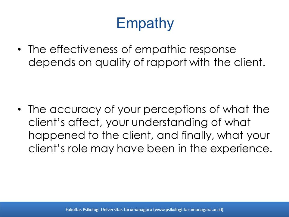 Empathy Empathic response allows your client to know that you are accepting, understanding, and confirming his or her world without making judgement about that world.
