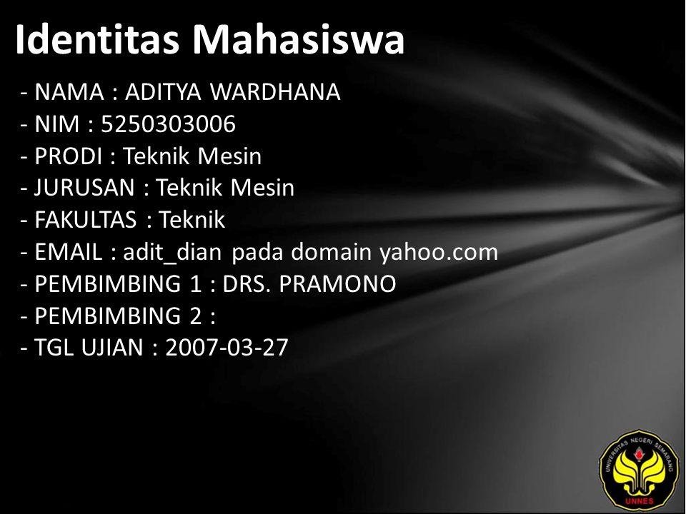 Identitas Mahasiswa - NAMA : ADITYA WARDHANA - NIM : 5250303006 - PRODI : Teknik Mesin - JURUSAN : Teknik Mesin - FAKULTAS : Teknik - EMAIL : adit_dian pada domain yahoo.com - PEMBIMBING 1 : DRS.