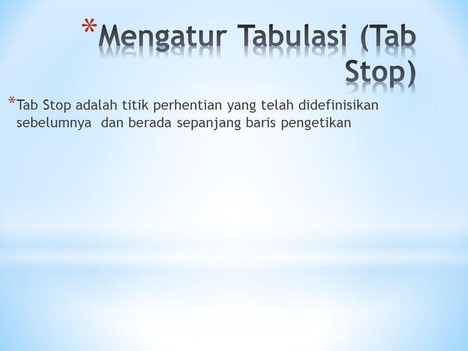 * Tab Stop adalah titik perhentian yang telah didefinisikan sebelumnya dan berada sepanjang baris pengetikan