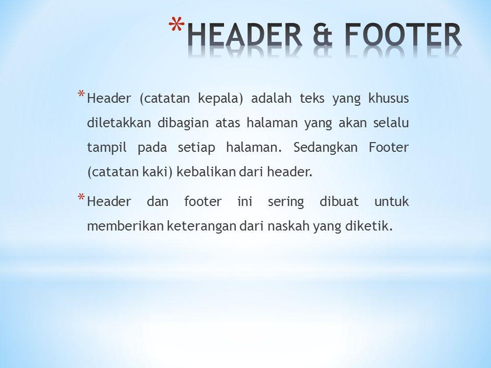 * Header (catatan kepala) adalah teks yang khusus diletakkan dibagian atas halaman yang akan selalu tampil pada setiap halaman. Sedangkan Footer (cata