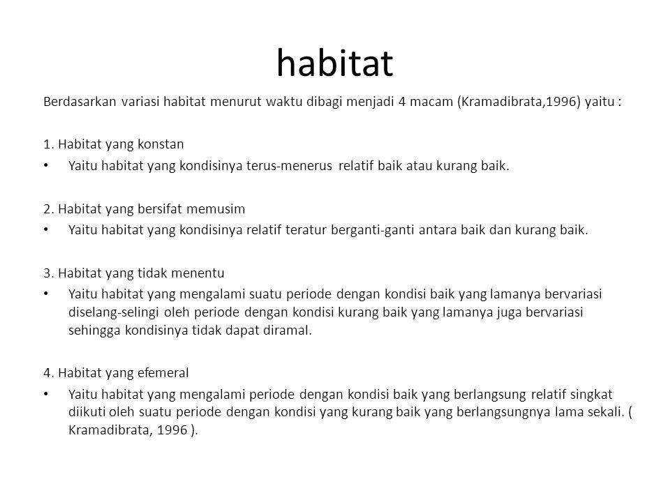 habitat Berdasarkan variasi habitat menurut waktu dibagi menjadi 4 macam (Kramadibrata,1996) yaitu : 1. Habitat yang konstan Yaitu habitat yang kondis