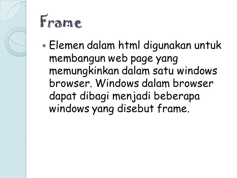 Frame Elemen dalam html digunakan untuk membangun web page yang memungkinkan dalam satu windows browser. Windows dalam browser dapat dibagi menjadi be