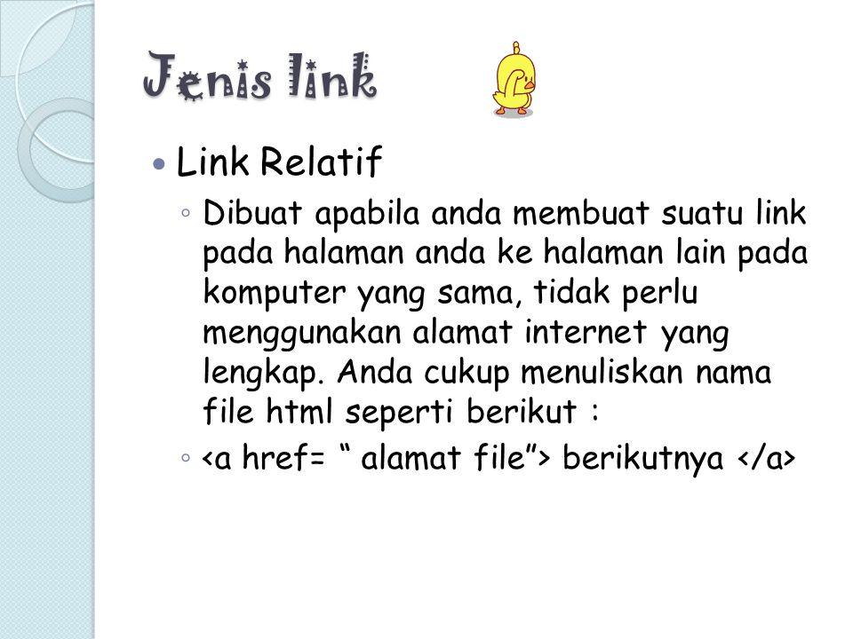 Jenis link Link Relatif ◦ Dibuat apabila anda membuat suatu link pada halaman anda ke halaman lain pada komputer yang sama, tidak perlu menggunakan al