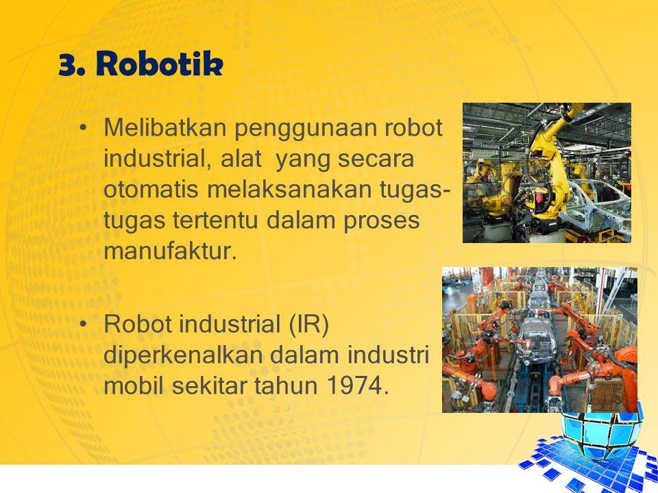 3. Robotik Melibatkan penggunaan robot industrial, alat yang secara otomatis melaksanakan tugas- tugas tertentu dalam proses manufaktur. Robot industr