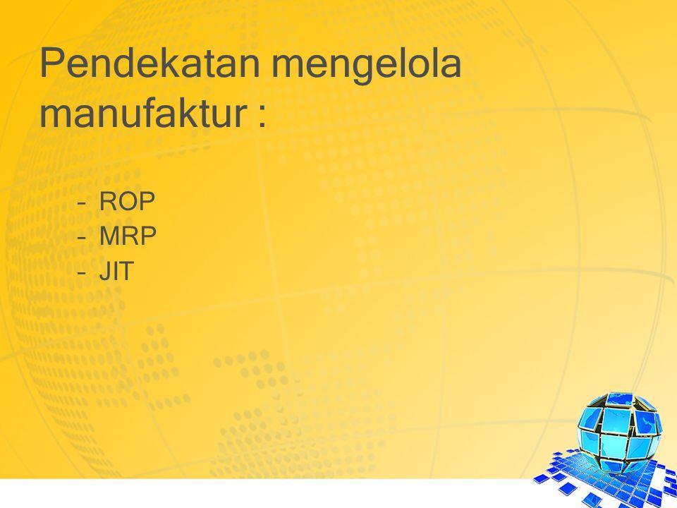 –ROP –MRP –JIT Pendekatan mengelola manufaktur :