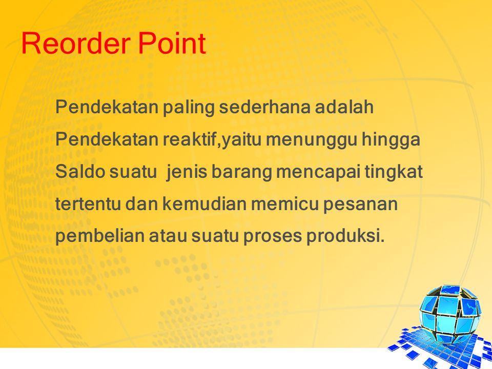 Reorder Point Pendekatan paling sederhana adalah Pendekatan reaktif,yaitu menunggu hingga Saldo suatu jenis barang mencapai tingkat tertentu dan kemud