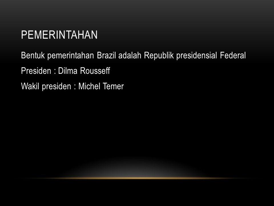 PEMERINTAHAN Bentuk pemerintahan Brazil adalah Republik presidensial Federal Presiden : Dilma Rousseff Wakil presiden : Michel Temer