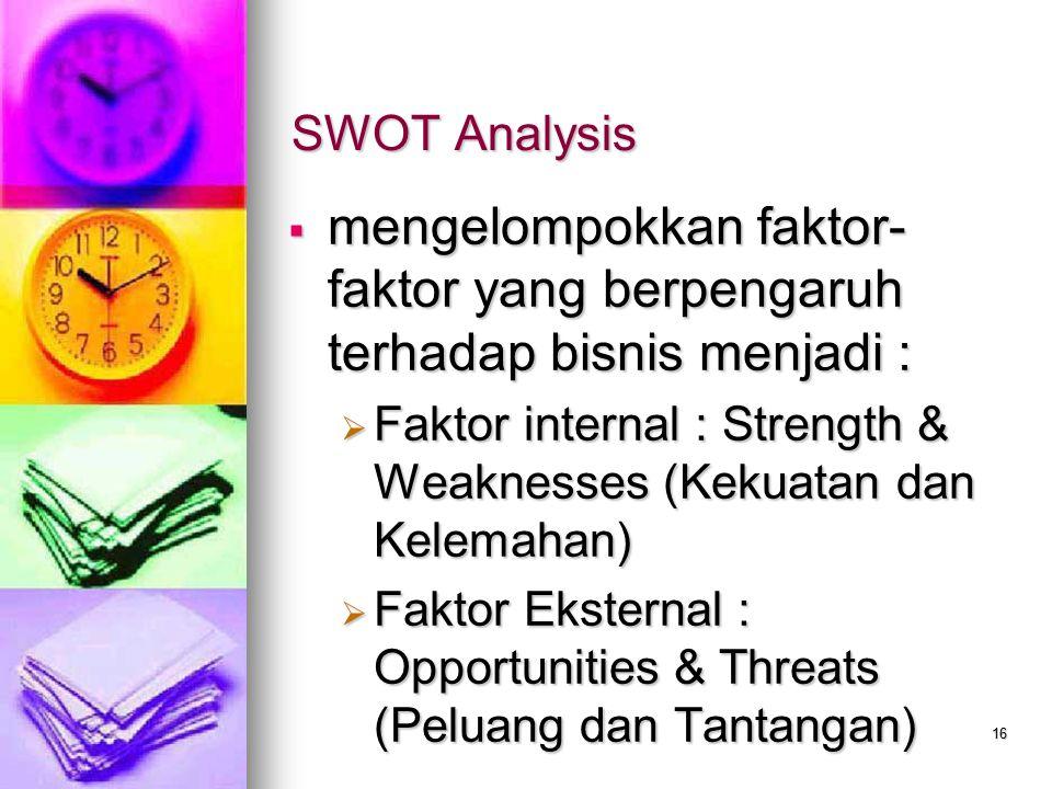 16 SWOT Analysis  mengelompokkan faktor- faktor yang berpengaruh terhadap bisnis menjadi :  Faktor internal : Strength & Weaknesses (Kekuatan dan Ke