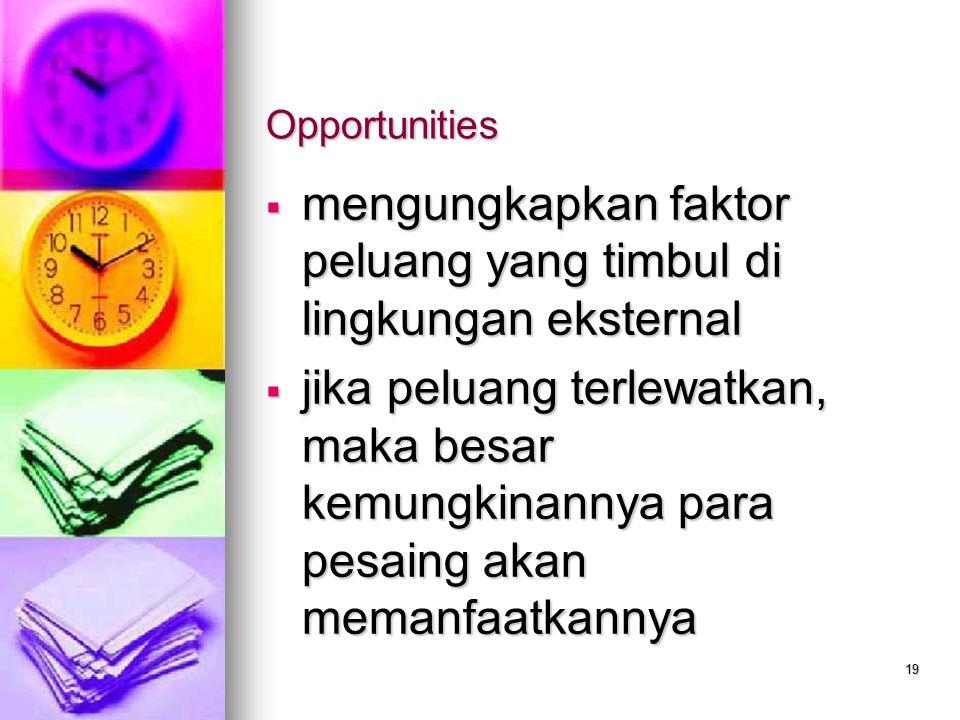19 Opportunities  mengungkapkan faktor peluang yang timbul di lingkungan eksternal  jika peluang terlewatkan, maka besar kemungkinannya para pesaing