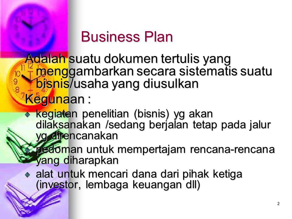 2 Business Plan Adalah suatu dokumen tertulis yang menggambarkan secara sistematis suatu bisnis/usaha yang diusulkan Kegunaan : kegiatan penelitian (b