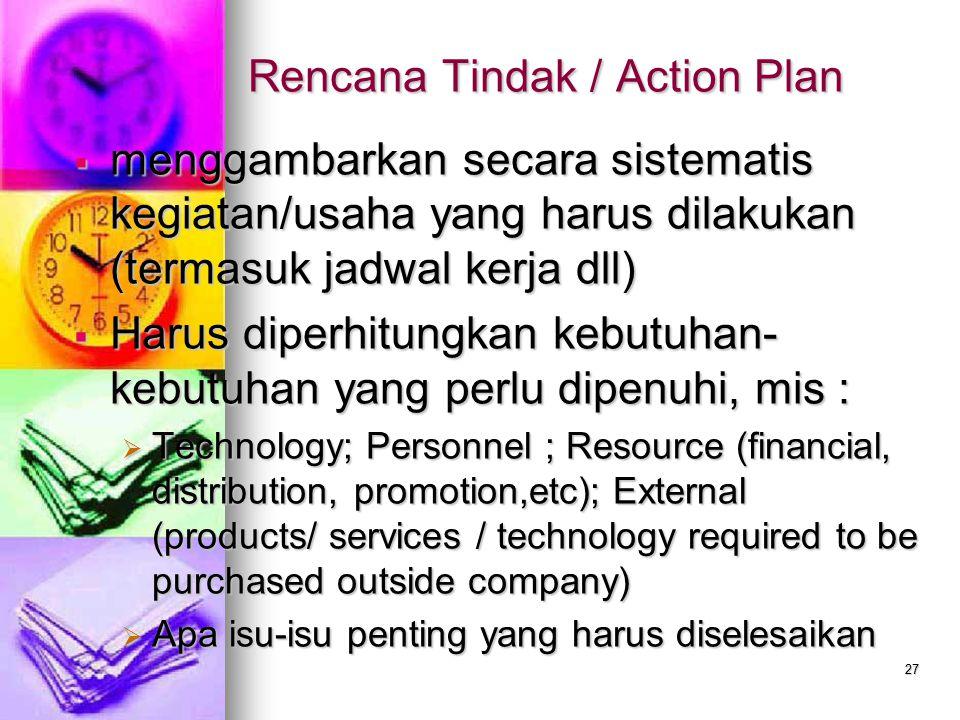 27 Rencana Tindak / Action Plan  menggambarkan secara sistematis kegiatan/usaha yang harus dilakukan (termasuk jadwal kerja dll)  Harus diperhitungk