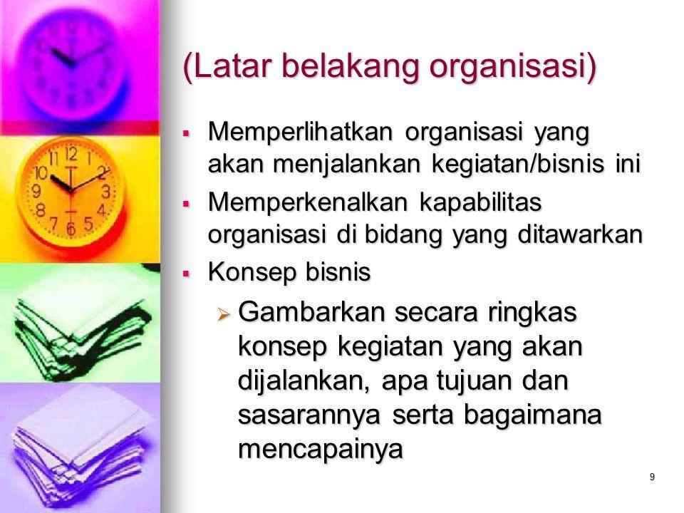 9 (Latar belakang organisasi)  Memperlihatkan organisasi yang akan menjalankan kegiatan/bisnis ini  Memperkenalkan kapabilitas organisasi di bidang