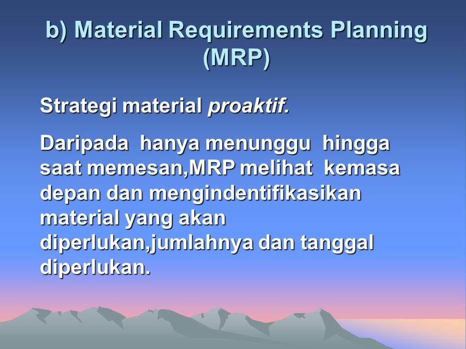 b) Material Requirements Planning (MRP) Strategi material proaktif. Daripada hanya menunggu hingga saat memesan,MRP melihat kemasa depan dan menginden