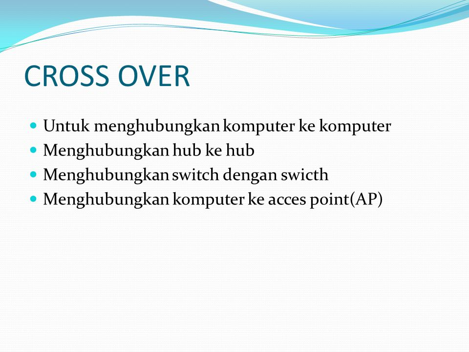CROSS OVER Untuk menghubungkan komputer ke komputer Menghubungkan hub ke hub Menghubungkan switch dengan swicth Menghubungkan komputer ke acces point(AP)