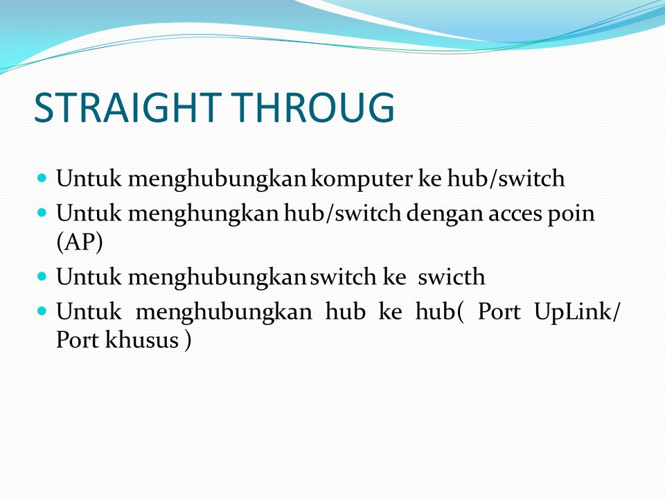 STRAIGHT THROUG Untuk menghubungkan komputer ke hub/switch Untuk menghungkan hub/switch dengan acces poin (AP) Untuk menghubungkan switch ke swicth Untuk menghubungkan hub ke hub( Port UpLink/ Port khusus )