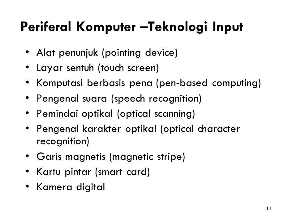11 Periferal Komputer –Teknologi Input Alat penunjuk (pointing device) Layar sentuh (touch screen) Komputasi berbasis pena (pen-based computing) Penge