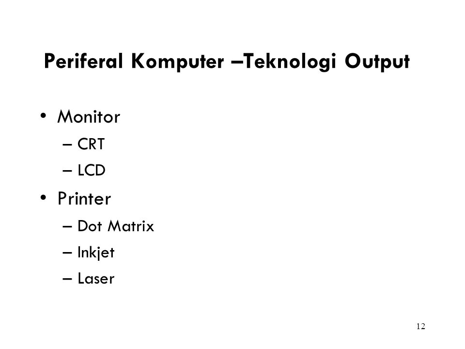 12 Periferal Komputer –Teknologi Output Monitor –CRT –LCD Printer –Dot Matrix –Inkjet –Laser