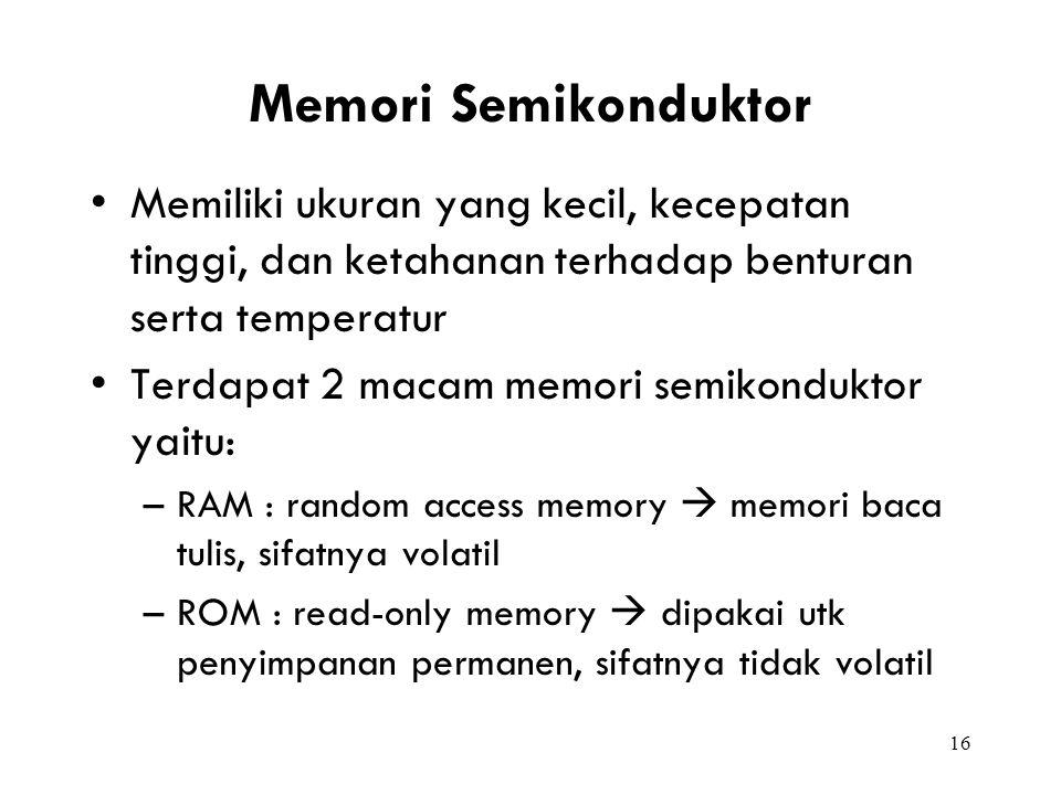 16 Memori Semikonduktor Memiliki ukuran yang kecil, kecepatan tinggi, dan ketahanan terhadap benturan serta temperatur Terdapat 2 macam memori semikon