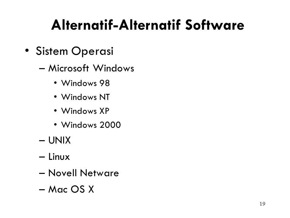 19 Alternatif-Alternatif Software Sistem Operasi –Microsoft Windows Windows 98 Windows NT Windows XP Windows 2000 –UNIX –Linux –Novell Netware –Mac OS X