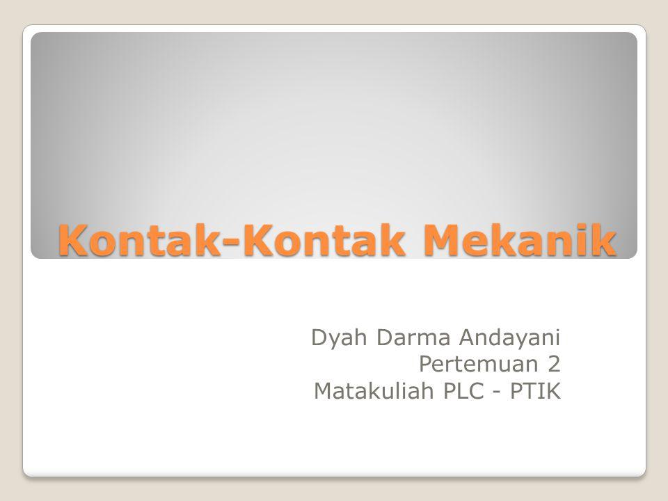Kontak-Kontak Mekanik Dyah Darma Andayani Pertemuan 2 Matakuliah PLC - PTIK
