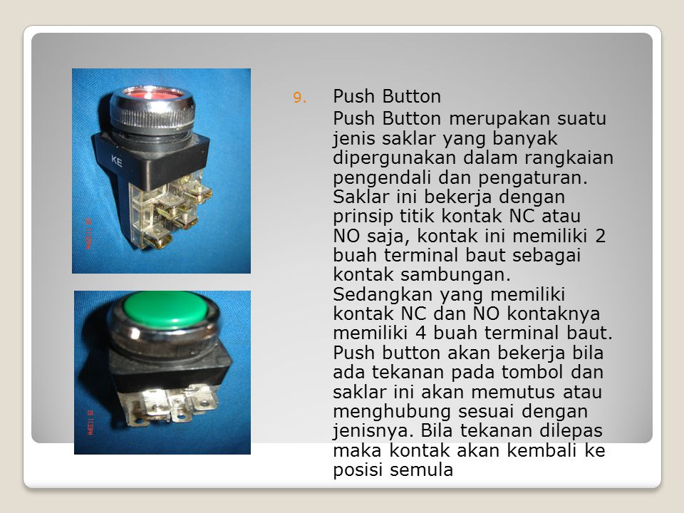 9. Push Button Push Button merupakan suatu jenis saklar yang banyak dipergunakan dalam rangkaian pengendali dan pengaturan. Saklar ini bekerja dengan