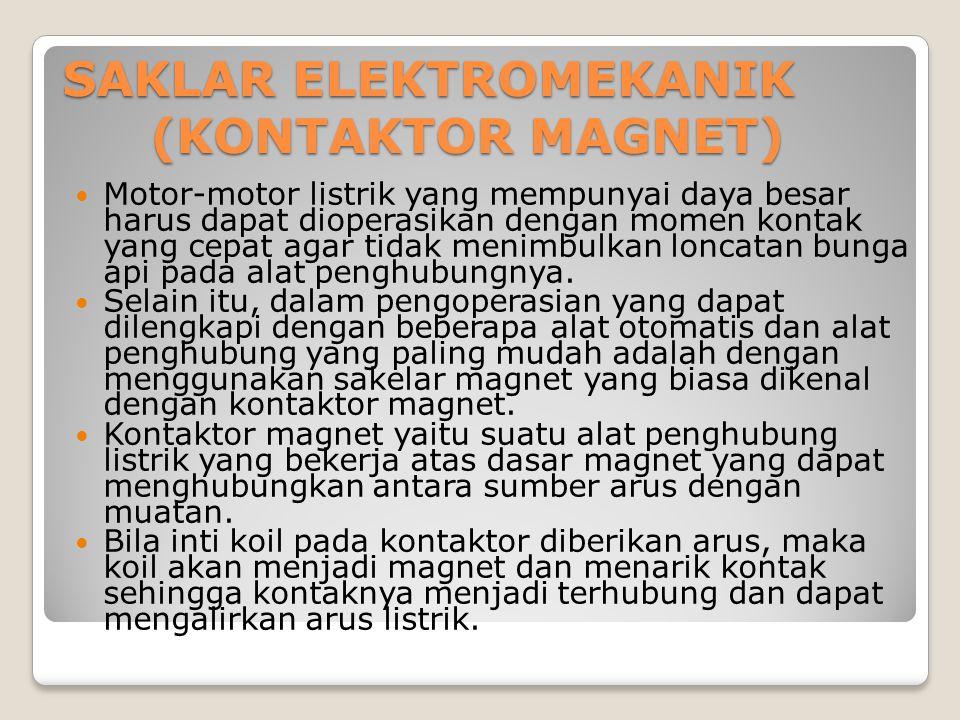 SAKLAR ELEKTROMEKANIK (KONTAKTOR MAGNET) Motor-motor listrik yang mempunyai daya besar harus dapat dioperasikan dengan momen kontak yang cepat agar ti