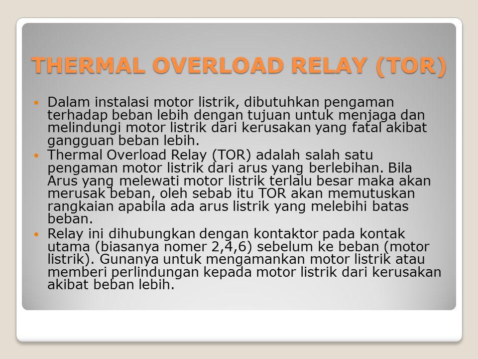 THERMAL OVERLOAD RELAY (TOR) Dalam instalasi motor listrik, dibutuhkan pengaman terhadap beban lebih dengan tujuan untuk menjaga dan melindungi motor