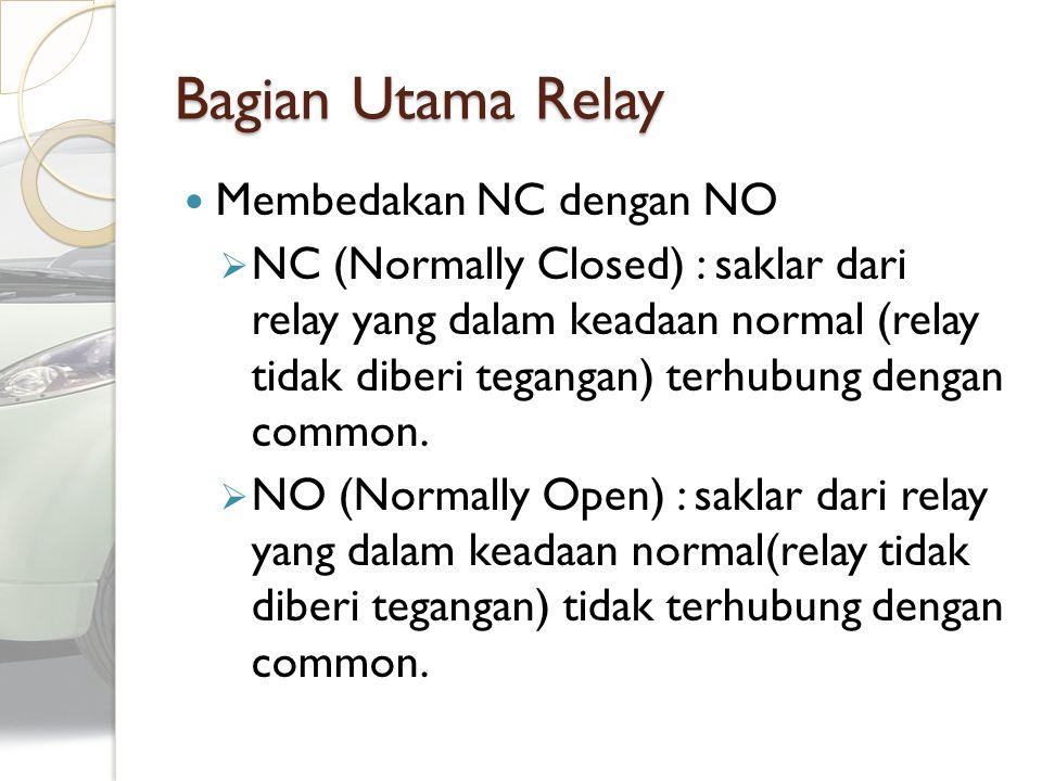 Bagian Utama Relay Membedakan NC dengan NO  NC (Normally Closed) : saklar dari relay yang dalam keadaan normal (relay tidak diberi tegangan) terhubun