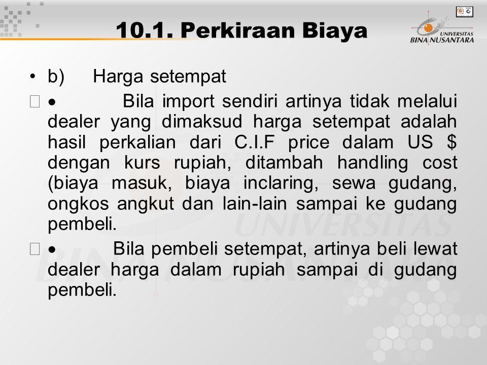 10.1. Perkiraan Biaya b) Harga setempat  Bila import sendiri artinya tidak melalui dealer yang dimaksud harga setempat adalah hasil perkalian dari C