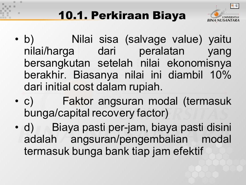 10.1. Perkiraan Biaya b) Nilai sisa (salvage value) yaitu nilai/harga dari peralatan yang bersangkutan setelah nilai ekonomisnya berakhir. Biasanya ni