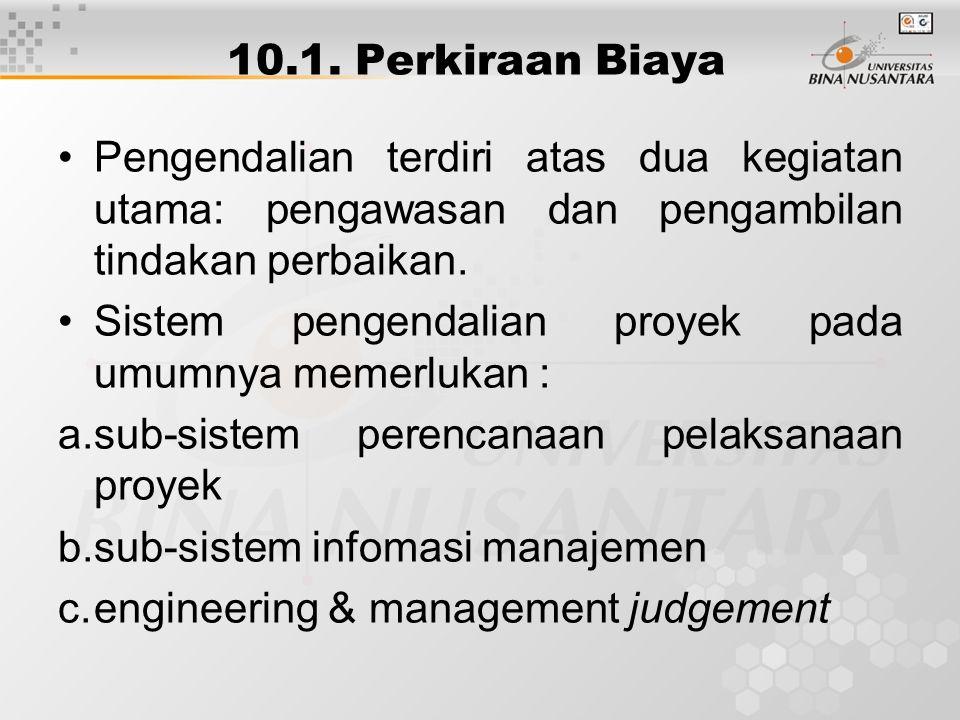10.1. Perkiraan Biaya Pengendalian terdiri atas dua kegiatan utama: pengawasan dan pengambilan tindakan perbaikan. Sistem pengendalian proyek pada umu