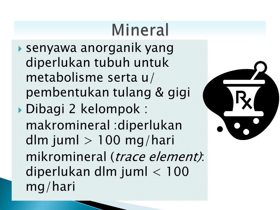  senyawa anorganik yang diperlukan tubuh untuk metabolisme serta u/ pembentukan tulang & gigi  Dibagi 2 kelompok : makromineral :diperlukan dlm juml