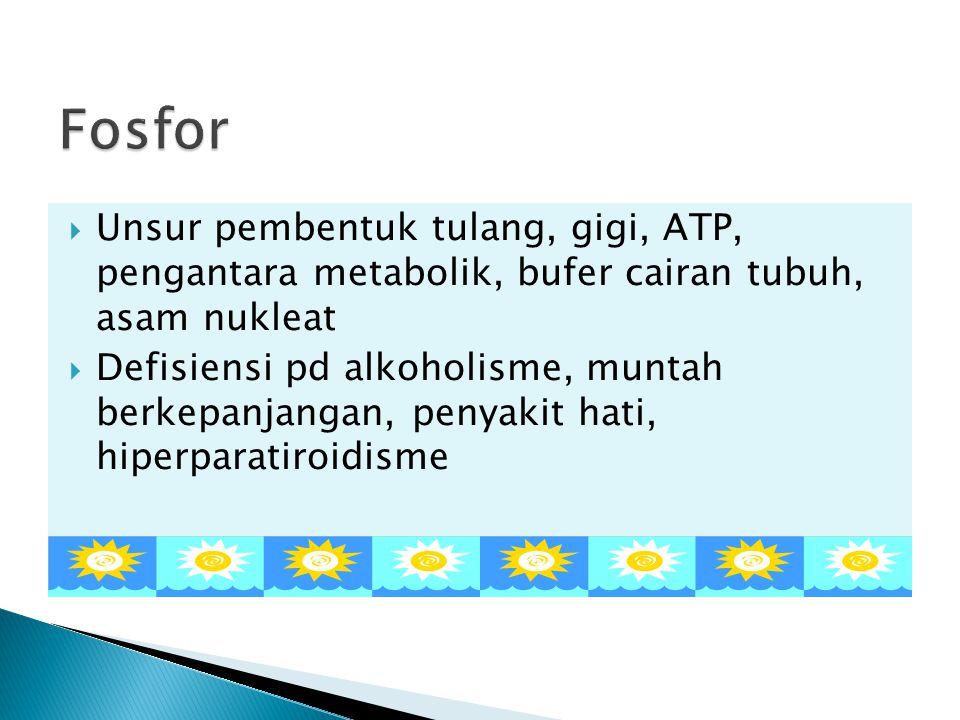  Unsur pembentuk tulang, gigi, ATP, pengantara metabolik, bufer cairan tubuh, asam nukleat  Defisiensi pd alkoholisme, muntah berkepanjangan, penyak