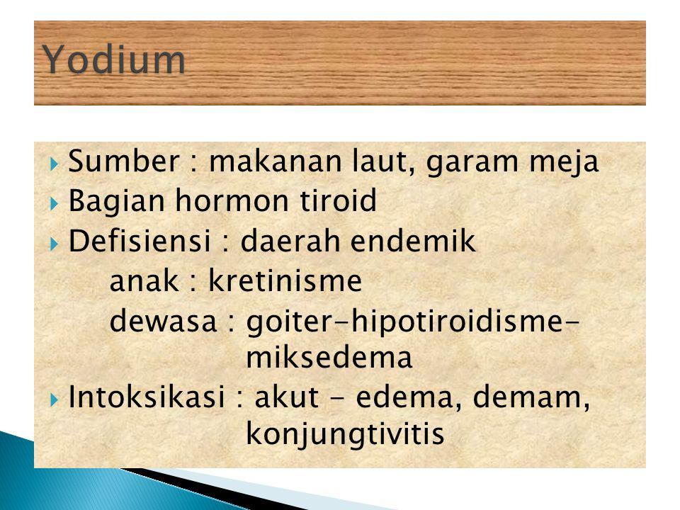  Sumber : makanan laut, garam meja  Bagian hormon tiroid  Defisiensi : daerah endemik anak : kretinisme dewasa : goiter-hipotiroidisme- miksedema 