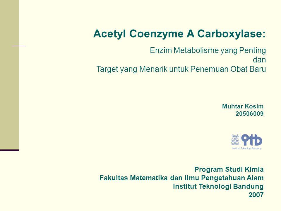 Acetyl Coenzyme A Carboxylase: Enzim Metabolisme yang Penting dan Target yang Menarik untuk Penemuan Obat Baru Muhtar Kosim 20506009 Program Studi Kimia Fakultas Matematika dan Ilmu Pengetahuan Alam Institut Teknologi Bandung 2007