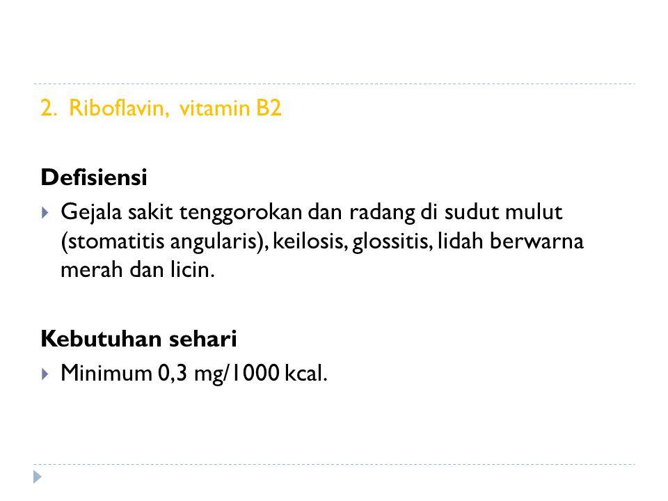 2. Riboflavin, vitamin B2 Defisiensi  Gejala sakit tenggorokan dan radang di sudut mulut (stomatitis angularis), keilosis, glossitis, lidah berwarna