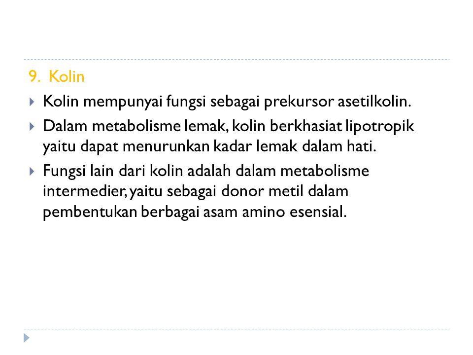 9. Kolin  Kolin mempunyai fungsi sebagai prekursor asetilkolin.  Dalam metabolisme lemak, kolin berkhasiat lipotropik yaitu dapat menurunkan kadar l