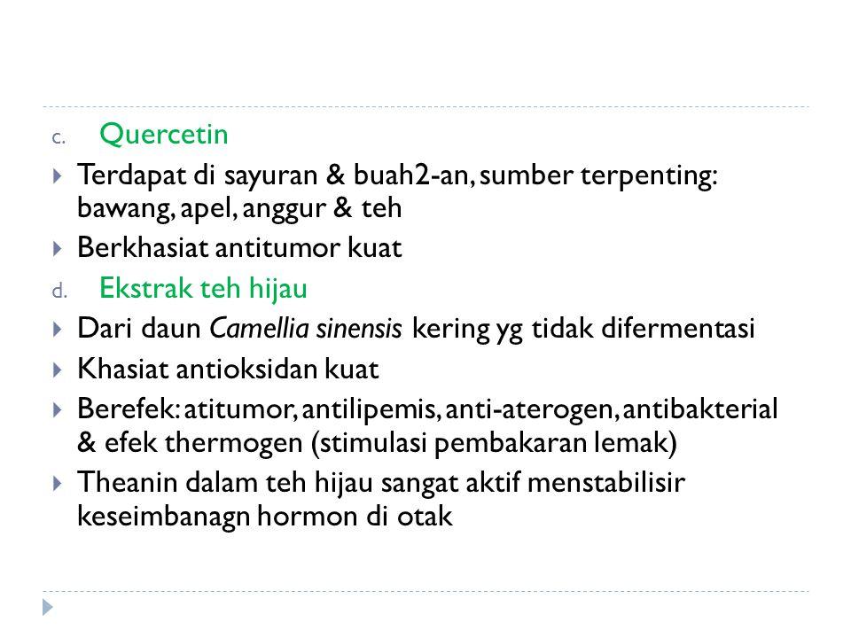 c. Quercetin  Terdapat di sayuran & buah2-an, sumber terpenting: bawang, apel, anggur & teh  Berkhasiat antitumor kuat d. Ekstrak teh hijau  Dari d