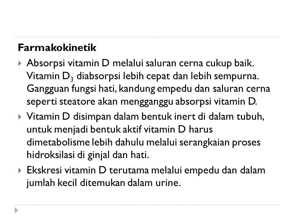 Farmakokinetik  Absorpsi vitamin D melalui saluran cerna cukup baik. Vitamin D 3 diabsorpsi lebih cepat dan lebih sempurna. Gangguan fungsi hati, kan