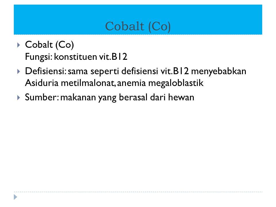 Cobalt (Co)  Cobalt (Co) Fungsi: konstituen vit.B12  Defisiensi: sama seperti defisiensi vit.B12 menyebabkan Asiduria metilmalonat, anemia megalobla