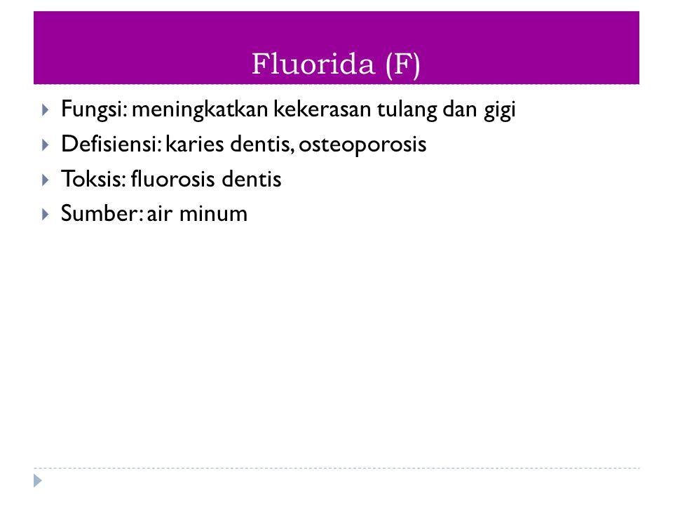 Fluorida (F)  Fungsi: meningkatkan kekerasan tulang dan gigi  Defisiensi: karies dentis, osteoporosis  Toksis: fluorosis dentis  Sumber: air minum